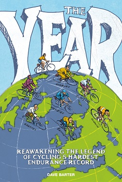 The Year - Reawakening the Legend of Cyclings Hardest Endurance Record, by Dave Barter